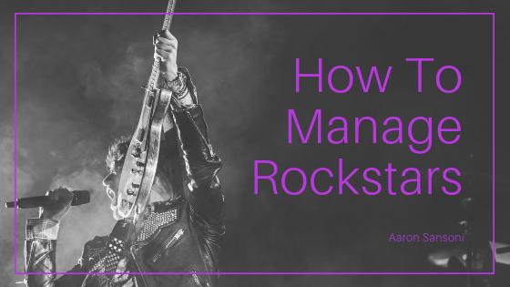 Aaron Sansoni - How To Manage Rockstar Employees