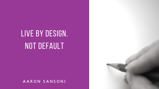 Aaron Sansoni - Live By Design and Not Default