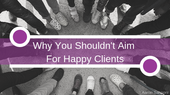 Aaron Sansoni - Why You Shouldn't Aim For Happy Clients Header